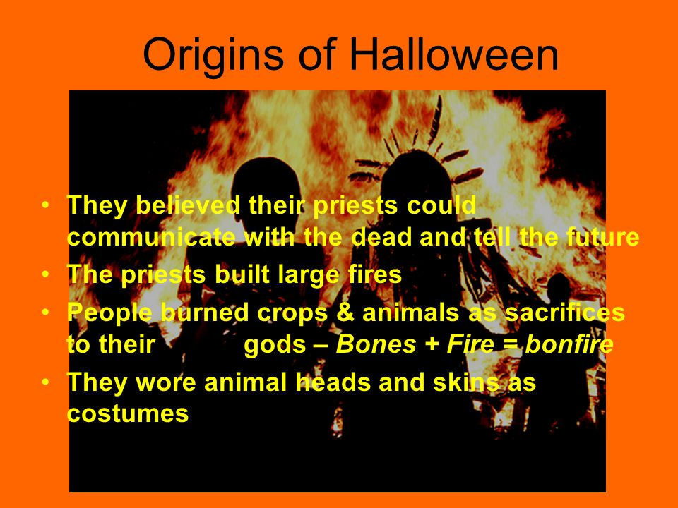 Origins of Halloween Dates back to the Celtics They celebrated their New Year on November 1 st On October 31 st they celebrated Samhain They believed ghosts roamed the earth