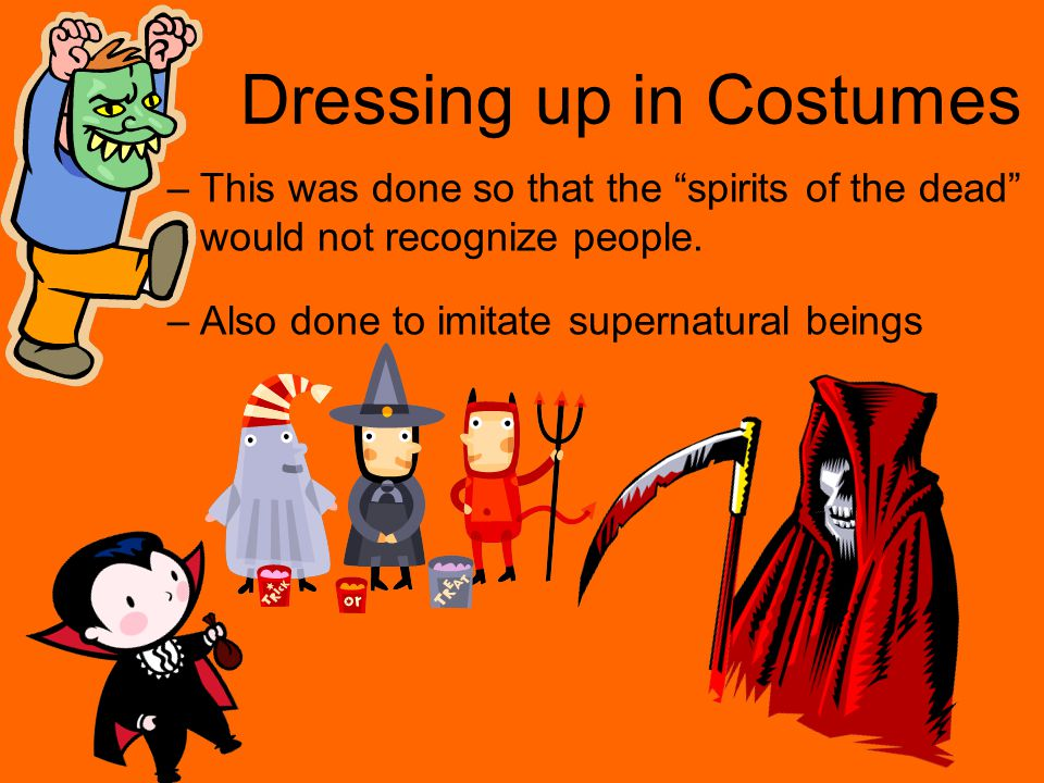 Dressing up in Costumes –This was done so that the spirits of the dead would not recognize people.