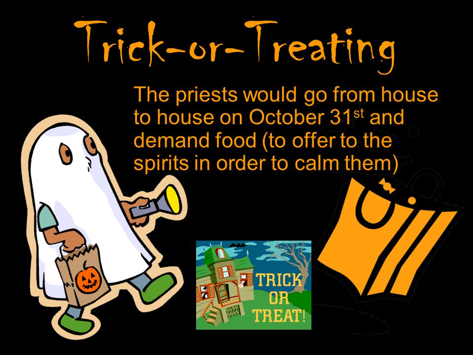 Trick-or-Treating The priests would go from house to house on October 31 st and demand food (to offer to the spirits in order to calm them)