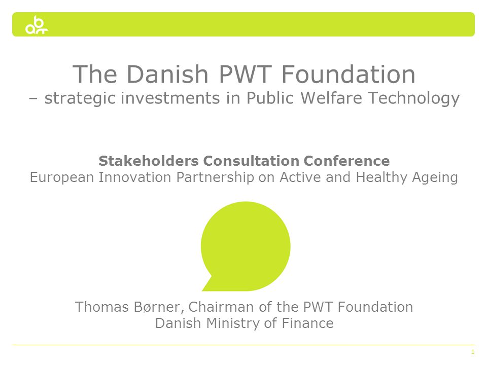 1 The Danish PWT Foundation – strategic investments in Public Welfare Technology Stakeholders Consultation Conference European Innovation Partnership