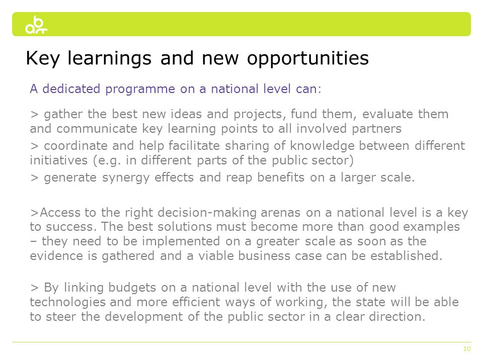 10 Key learnings and new opportunities A dedicated programme on a national level can: > gather the best new ideas and projects, fund them, evaluate them and communicate key learning points to all involved partners > coordinate and help facilitate sharing of knowledge between different initiatives (e.g.