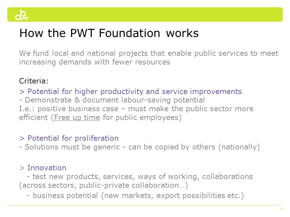 4 How the PWT Foundation works We fund local and national projects that enable public services to meet increasing demands with fewer resources Criteri