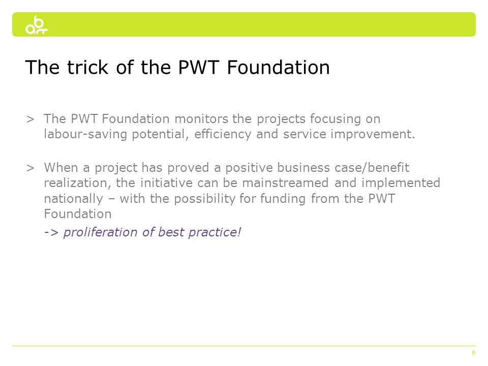 6 The trick of the PWT Foundation >The PWT Foundation monitors the projects focusing on labour-saving potential, efficiency and service improvement. >