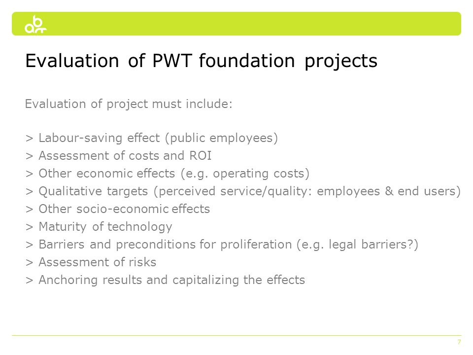 7 Evaluation of PWT foundation projects Evaluation of project must include: > Labour-saving effect (public employees) > Assessment of costs and ROI >