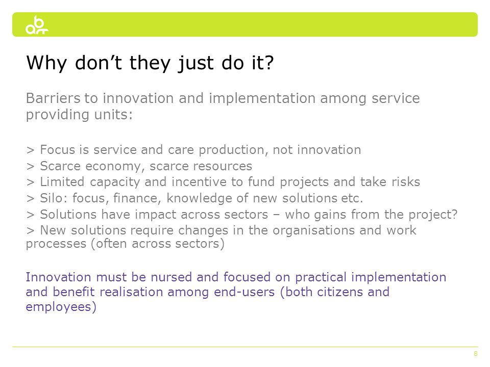 8 Why don't they just do it? Barriers to innovation and implementation among service providing units: > Focus is service and care production, not inno