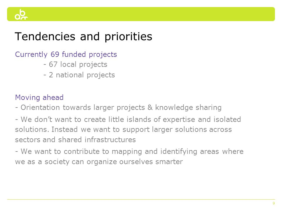 9 Tendencies and priorities Currently 69 funded projects - 67 local projects - 2 national projects Moving ahead - Orientation towards larger projects