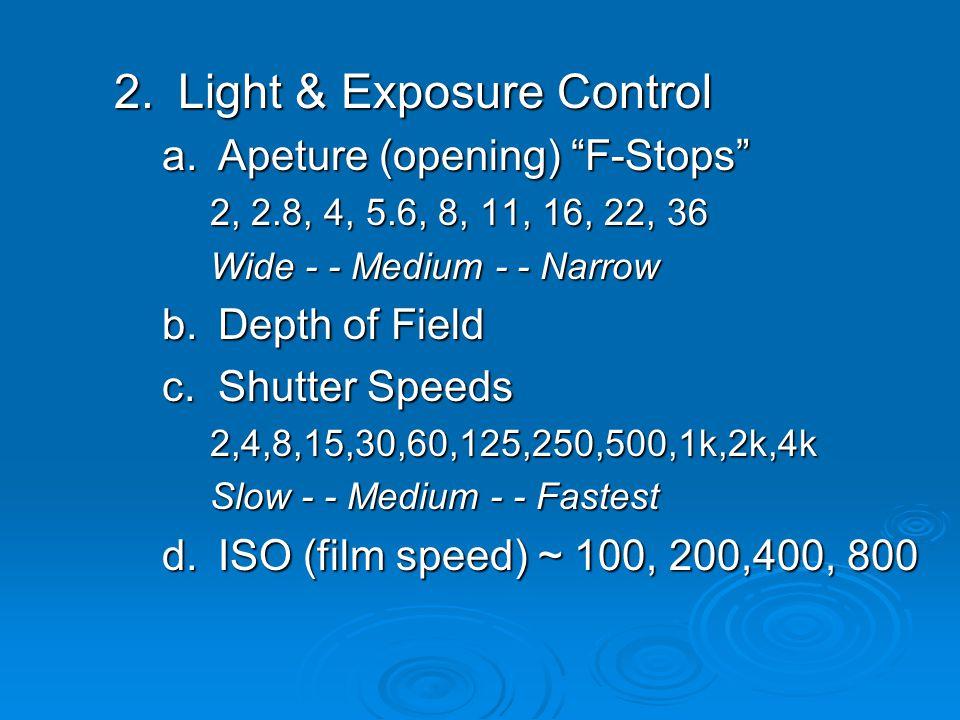 2.Light & Exposure Control a.Apeture (opening) F-Stops 2, 2.8, 4, 5.6, 8, 11, 16, 22, 36 Wide - - Medium - - Narrow b.Depth of Field c.Shutter Speeds 2,4,8,15,30,60,125,250,500,1k,2k,4k Slow - - Medium - - Fastest d.ISO (film speed) ~ 100, 200,400, 800