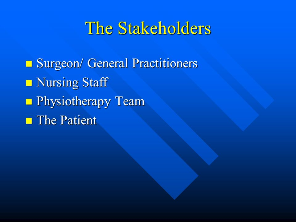 The Stakeholders Surgeon/ General Practitioners Surgeon/ General Practitioners Nursing Staff Nursing Staff Physiotherapy Team Physiotherapy Team The Patient The Patient