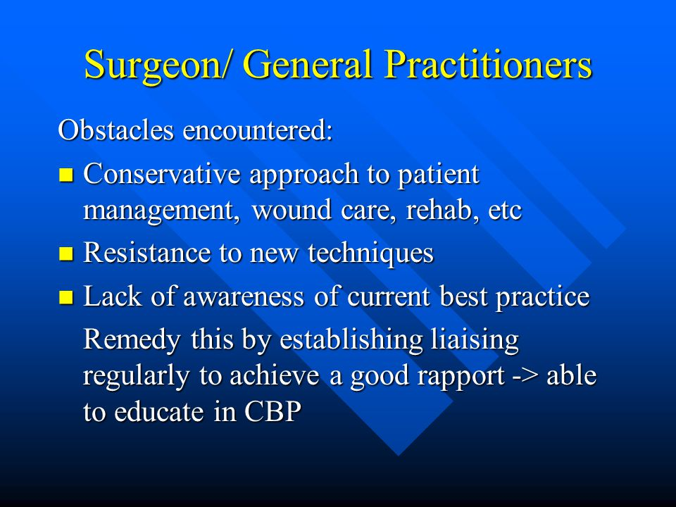 Surgeon/ General Practitioners Obstacles encountered: Conservative approach to patient management, wound care, rehab, etc Conservative approach to patient management, wound care, rehab, etc Resistance to new techniques Resistance to new techniques Lack of awareness of current best practice Lack of awareness of current best practice Remedy this by establishing liaising regularly to achieve a good rapport -> able to educate in CBP