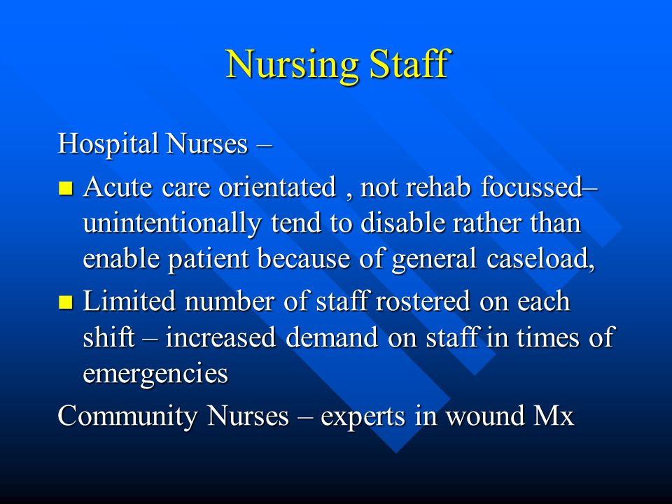 Nursing Staff Hospital Nurses – Acute care orientated, not rehab focussed– unintentionally tend to disable rather than enable patient because of general caseload, Acute care orientated, not rehab focussed– unintentionally tend to disable rather than enable patient because of general caseload, Limited number of staff rostered on each shift – increased demand on staff in times of emergencies Limited number of staff rostered on each shift – increased demand on staff in times of emergencies Community Nurses – experts in wound Mx