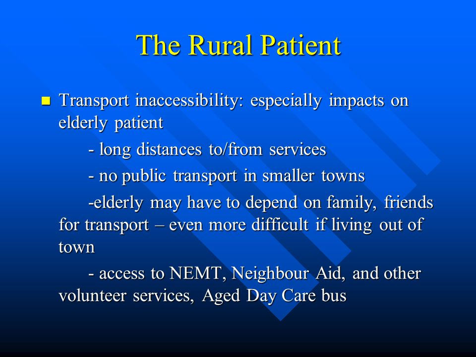 The Rural Patient Transport inaccessibility: especially impacts on elderly patient Transport inaccessibility: especially impacts on elderly patient - long distances to/from services - no public transport in smaller towns -elderly may have to depend on family, friends for transport – even more difficult if living out of town - access to NEMT, Neighbour Aid, and other volunteer services, Aged Day Care bus