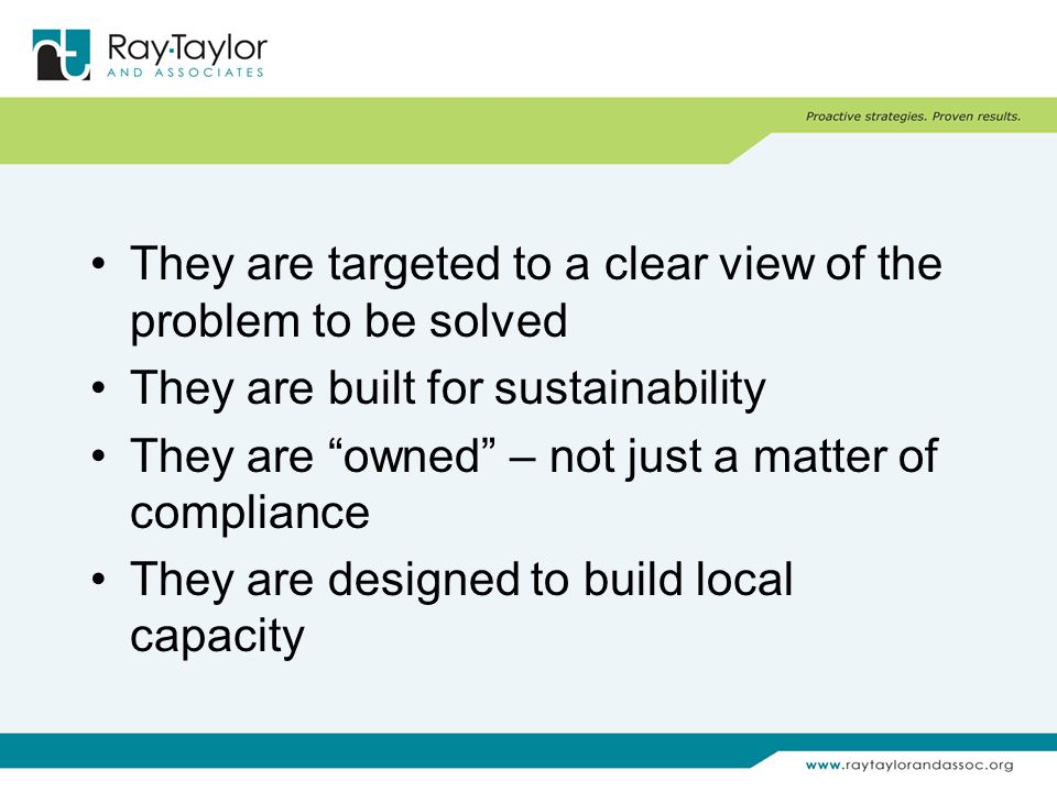 They are targeted to a clear view of the problem to be solved They are built for sustainability They are owned – not just a matter of compliance They are designed to build local capacity