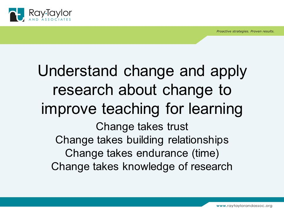 Understand change and apply research about change to improve teaching for learning Change takes trust Change takes building relationships Change takes endurance (time) Change takes knowledge of research