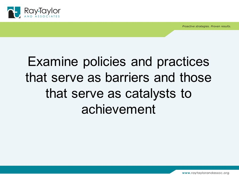 Examine policies and practices that serve as barriers and those that serve as catalysts to achievement