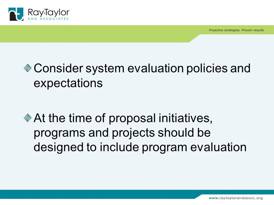 Consider system evaluation policies and expectations At the time of proposal initiatives, programs and projects should be designed to include program evaluation