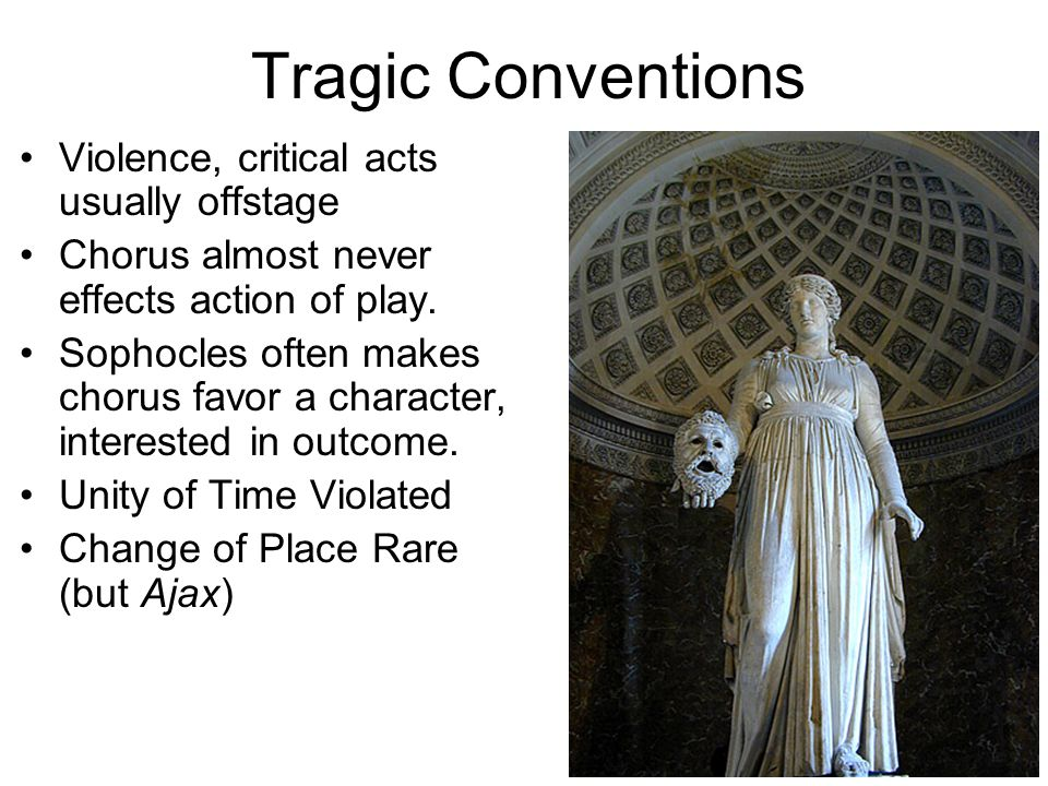 Tragic Conventions Violence, critical acts usually offstage Chorus almost never effects action of play.