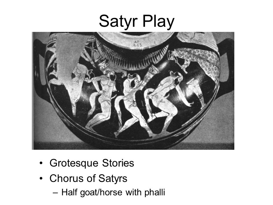 Satyr Play Grotesque Stories Chorus of Satyrs –Half goat/horse with phalli