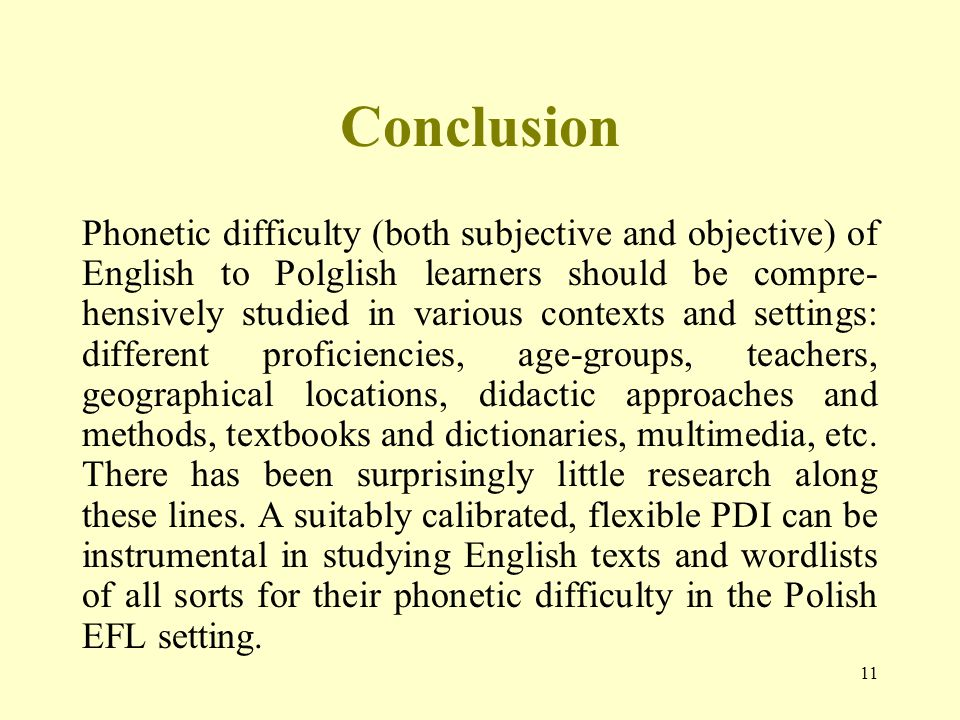 11 Conclusion Phonetic difficulty (both subjective and objective) of English to Polglish learners should be compre- hensively studied in various contexts and settings: different proficiencies, age-groups, teachers, geographical locations, didactic approaches and methods, textbooks and dictionaries, multimedia, etc.