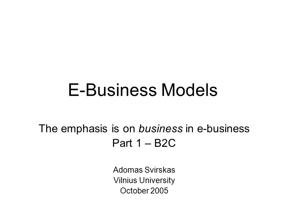 E-Business Models The emphasis is on business in e-business Part 1 – B2C Adomas Svirskas Vilnius University October 2005