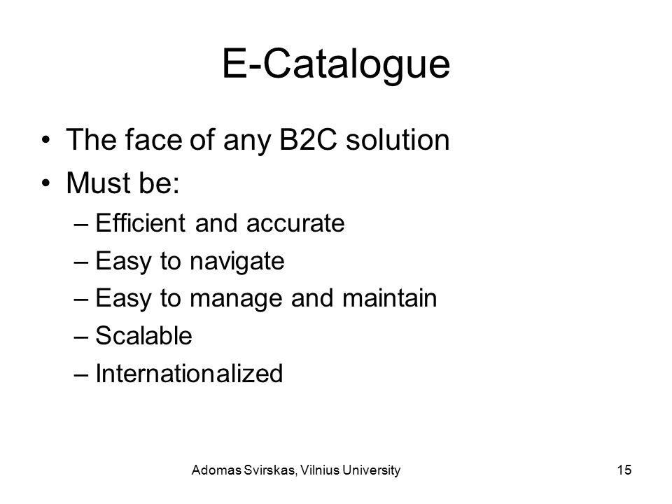 Adomas Svirskas, Vilnius University15 E-Catalogue The face of any B2C solution Must be: –Efficient and accurate –Easy to navigate –Easy to manage and maintain –Scalable –Internationalized