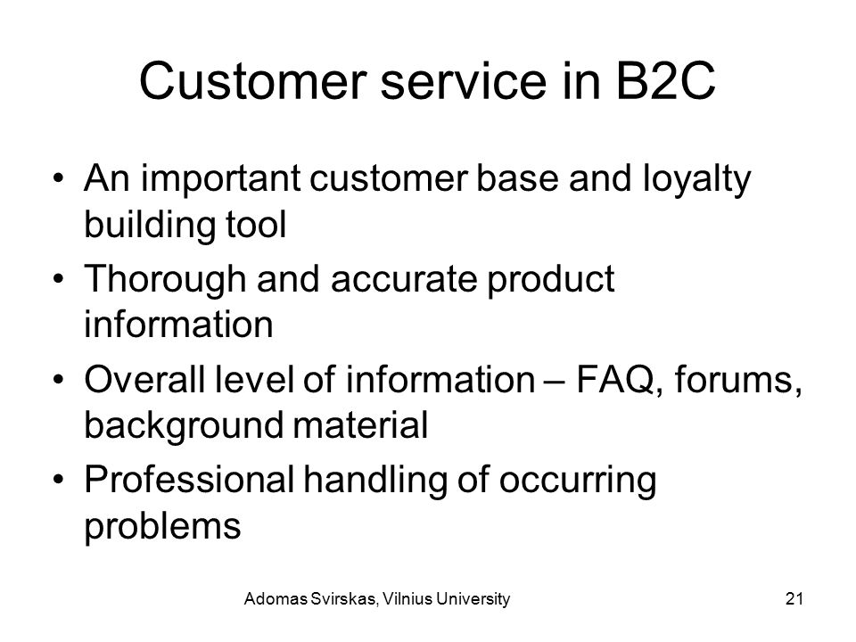 Adomas Svirskas, Vilnius University21 Customer service in B2C An important customer base and loyalty building tool Thorough and accurate product information Overall level of information – FAQ, forums, background material Professional handling of occurring problems