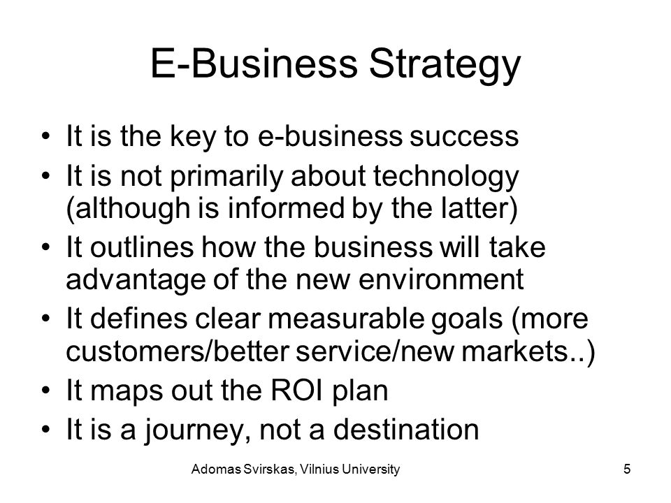 Adomas Svirskas, Vilnius University5 E-Business Strategy It is the key to e-business success It is not primarily about technology (although is informed by the latter) It outlines how the business will take advantage of the new environment It defines clear measurable goals (more customers/better service/new markets..) It maps out the ROI plan It is a journey, not a destination
