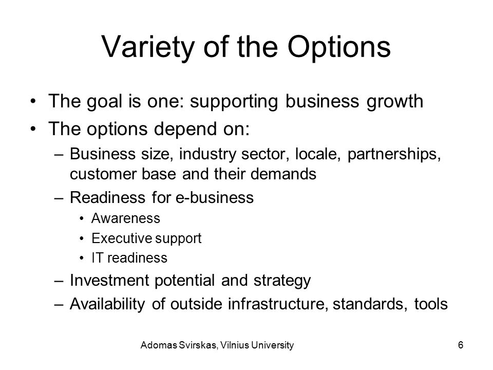 Adomas Svirskas, Vilnius University6 Variety of the Options The goal is one: supporting business growth The options depend on: –Business size, industry sector, locale, partnerships, customer base and their demands –Readiness for e-business Awareness Executive support IT readiness –Investment potential and strategy –Availability of outside infrastructure, standards, tools
