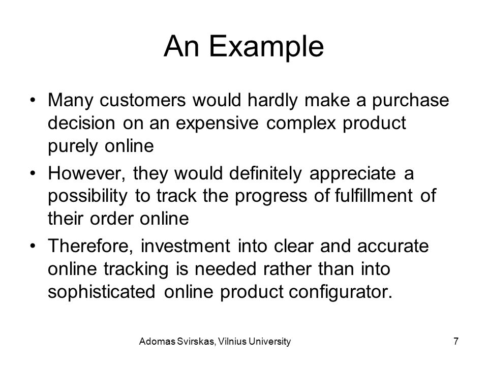 Adomas Svirskas, Vilnius University7 An Example Many customers would hardly make a purchase decision on an expensive complex product purely online However, they would definitely appreciate a possibility to track the progress of fulfillment of their order online Therefore, investment into clear and accurate online tracking is needed rather than into sophisticated online product configurator.