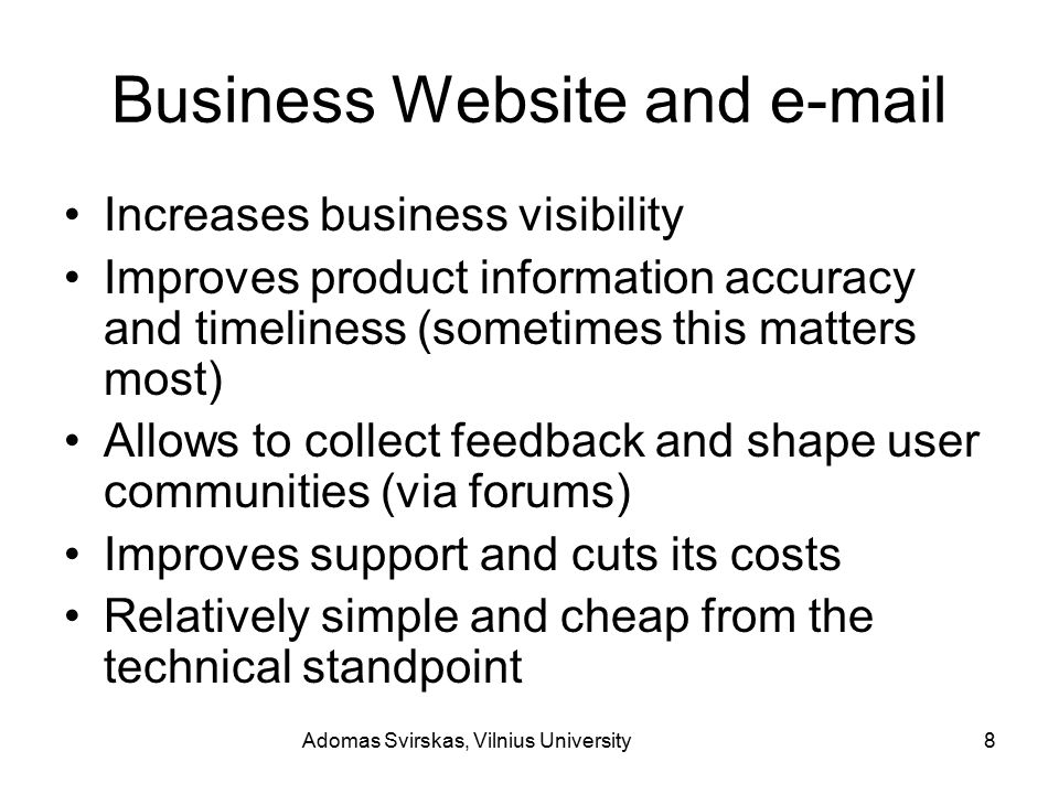 Adomas Svirskas, Vilnius University8 Business Website and e-mail Increases business visibility Improves product information accuracy and timeliness (sometimes this matters most) Allows to collect feedback and shape user communities (via forums) Improves support and cuts its costs Relatively simple and cheap from the technical standpoint