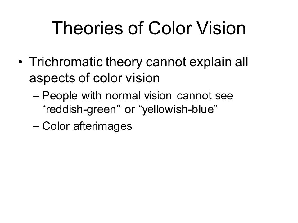 Theories of Color Vision Trichromatic theory cannot explain all aspects of color vision –People with normal vision cannot see reddish-green or yellowish-blue –Color afterimages