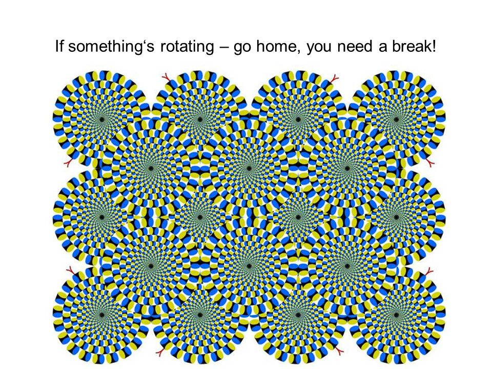 If something's rotating – go home, you need a break!