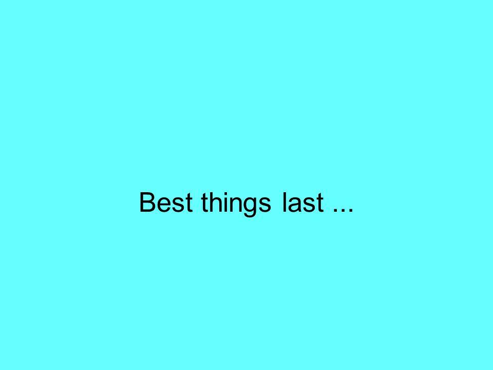 Best things last...