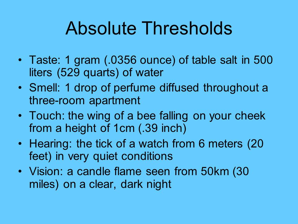 Absolute Thresholds Taste: 1 gram (.0356 ounce) of table salt in 500 liters (529 quarts) of water Smell: 1 drop of perfume diffused throughout a three-room apartment Touch: the wing of a bee falling on your cheek from a height of 1cm (.39 inch) Hearing: the tick of a watch from 6 meters (20 feet) in very quiet conditions Vision: a candle flame seen from 50km (30 miles) on a clear, dark night
