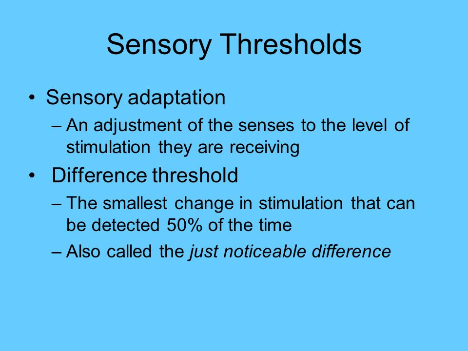 Sensory Thresholds Sensory adaptation –An adjustment of the senses to the level of stimulation they are receiving Difference threshold –The smallest c