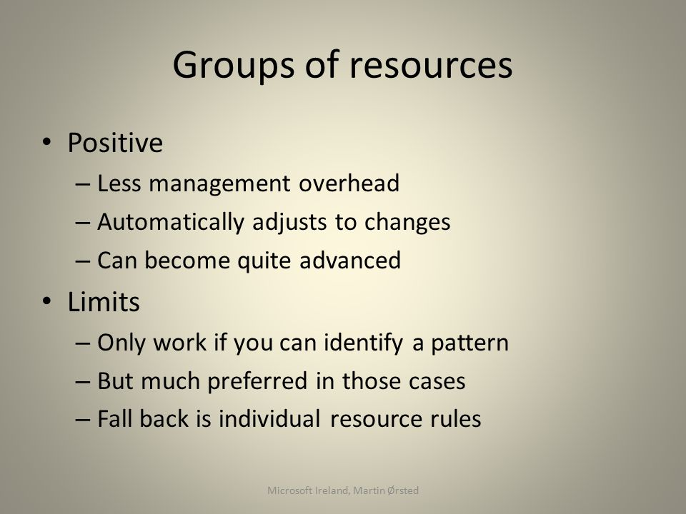 Groups of resources Positive – Less management overhead – Automatically adjusts to changes – Can become quite advanced Limits – Only work if you can identify a pattern – But much preferred in those cases – Fall back is individual resource rules Microsoft Ireland, Martin Ørsted
