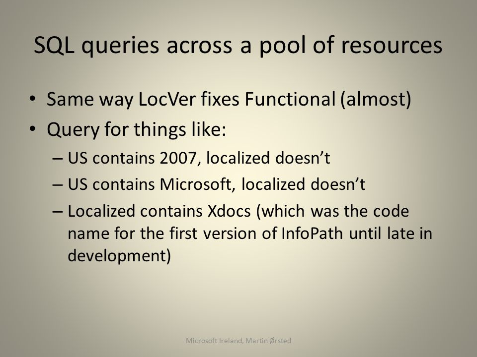 SQL queries across a pool of resources Same way LocVer fixes Functional (almost) Query for things like: – US contains 2007, localized doesn't – US contains Microsoft, localized doesn't – Localized contains Xdocs (which was the code name for the first version of InfoPath until late in development) Microsoft Ireland, Martin Ørsted