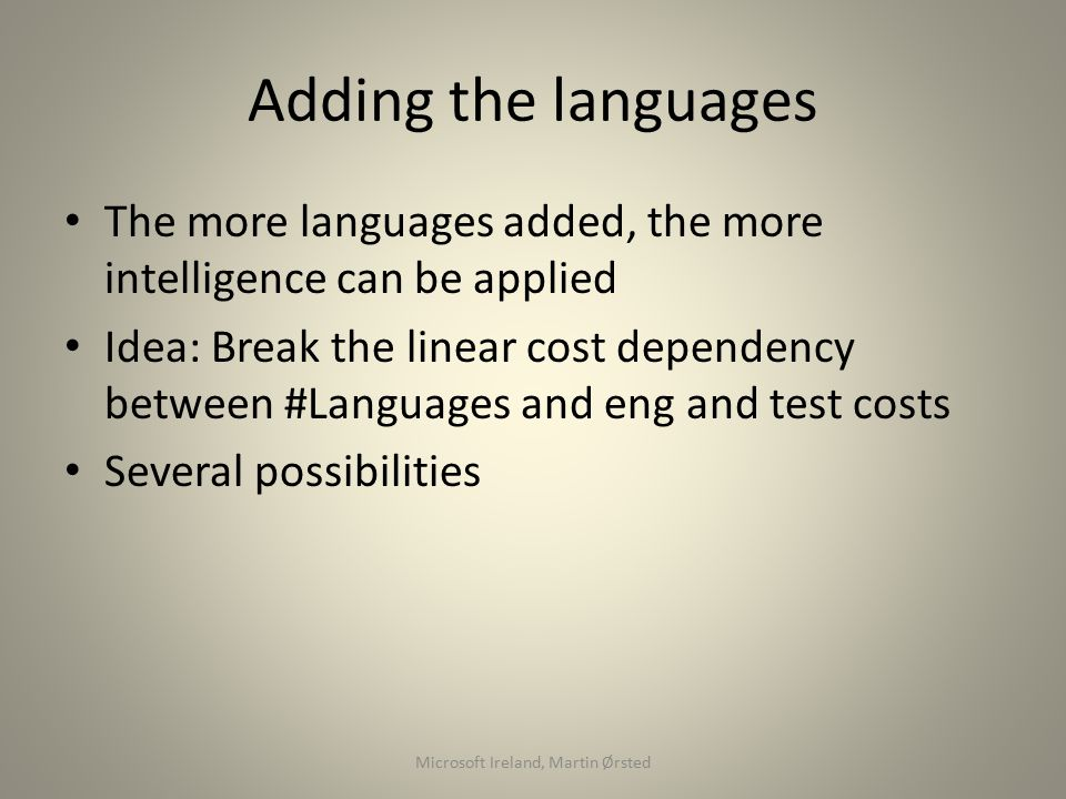 Adding the languages The more languages added, the more intelligence can be applied Idea: Break the linear cost dependency between #Languages and eng and test costs Several possibilities Microsoft Ireland, Martin Ørsted