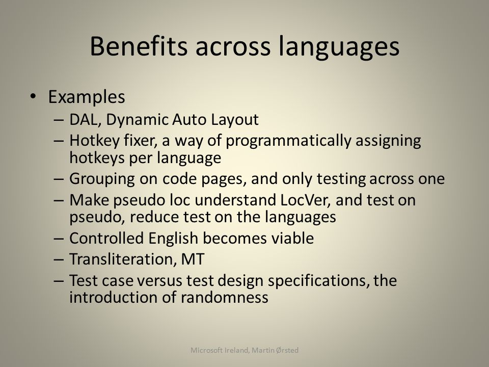 Benefits across languages Examples – DAL, Dynamic Auto Layout – Hotkey fixer, a way of programmatically assigning hotkeys per language – Grouping on code pages, and only testing across one – Make pseudo loc understand LocVer, and test on pseudo, reduce test on the languages – Controlled English becomes viable – Transliteration, MT – Test case versus test design specifications, the introduction of randomness Microsoft Ireland, Martin Ørsted