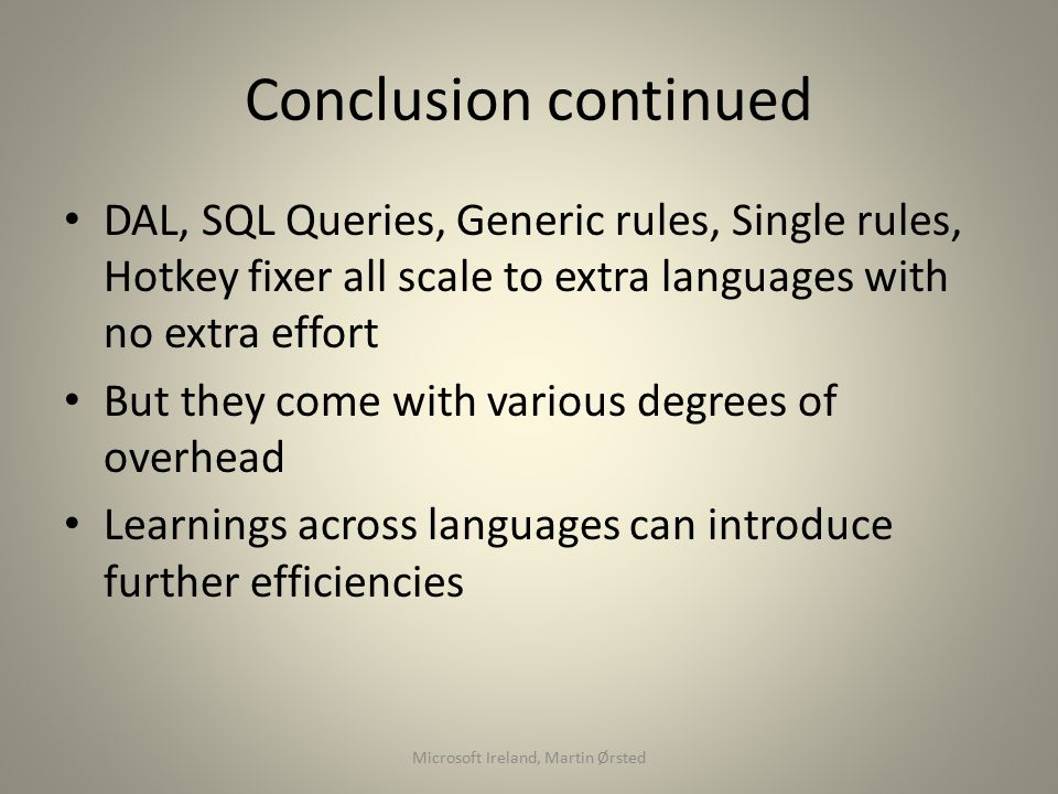 Conclusion continued DAL, SQL Queries, Generic rules, Single rules, Hotkey fixer all scale to extra languages with no extra effort But they come with various degrees of overhead Learnings across languages can introduce further efficiencies Microsoft Ireland, Martin Ørsted