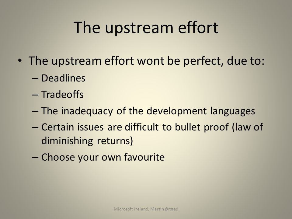 The upstream effort The upstream effort wont be perfect, due to: – Deadlines – Tradeoffs – The inadequacy of the development languages – Certain issues are difficult to bullet proof (law of diminishing returns) – Choose your own favourite Microsoft Ireland, Martin Ørsted