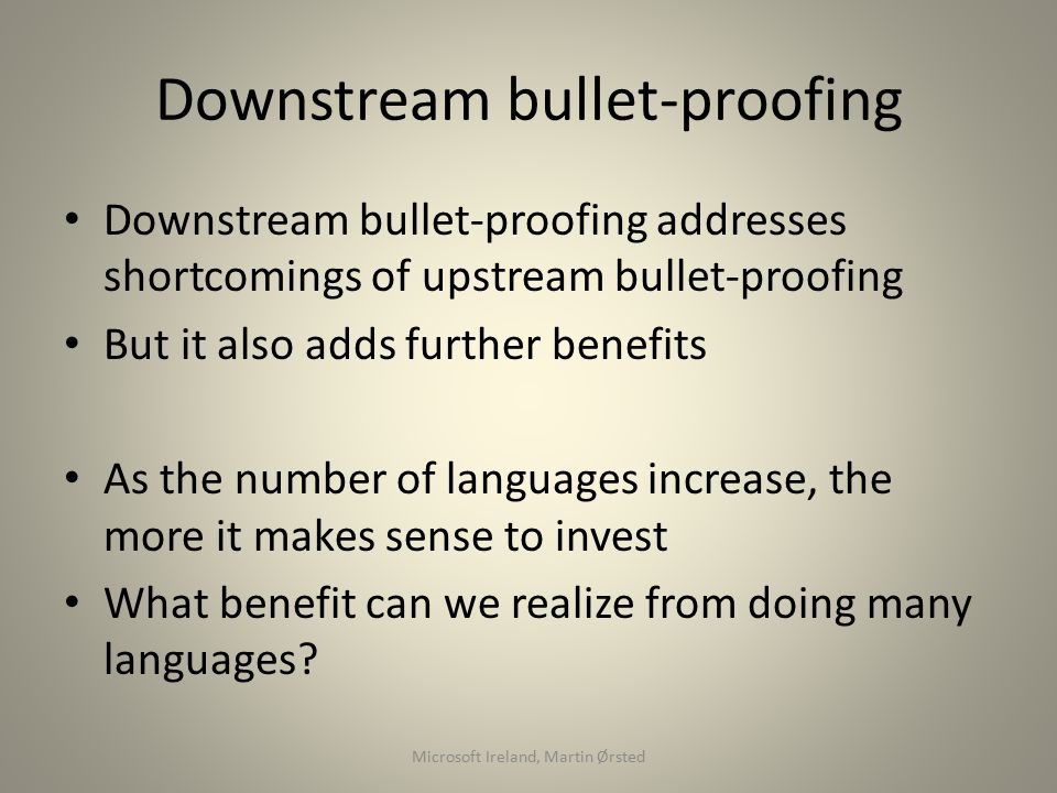 Downstream bullet-proofing Downstream bullet-proofing addresses shortcomings of upstream bullet-proofing But it also adds further benefits As the number of languages increase, the more it makes sense to invest What benefit can we realize from doing many languages.