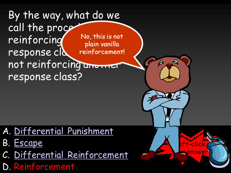 A.Differential PunishmentDifferential Punishment B.EscapeEscape C.Differential ReinforcementDifferential Reinforcement D.Reinforcement Left-click your answer By the way, what do we call the procedure of reinforcing one response class while not reinforcing another response class.