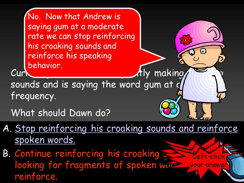 A.Stop reinforcing his croaking sounds and reinforce spoken words.Stop reinforcing his croaking sounds and reinforce spoken words.