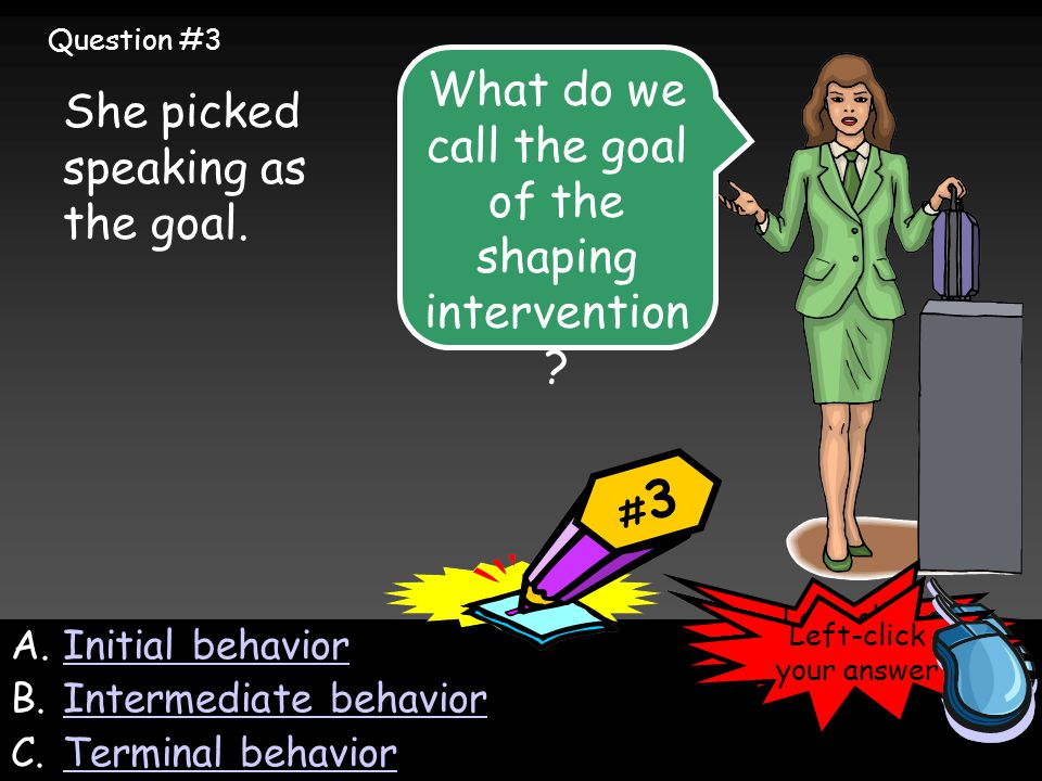 A.Initial behaviorInitial behavior B.Intermediate behaviorIntermediate behavior C.Terminal behaviorTerminal behavior She picked speaking as the goal.