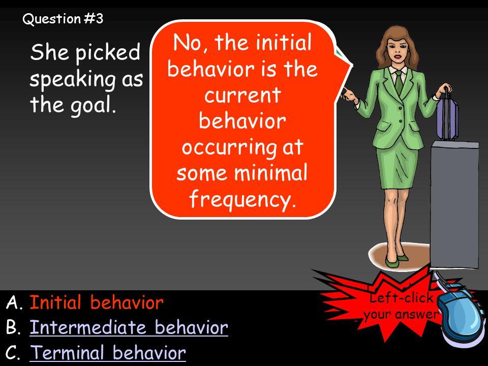 A.Initial behavior B.Intermediate behaviorIntermediate behavior C.Terminal behaviorTerminal behavior She picked speaking as the goal.