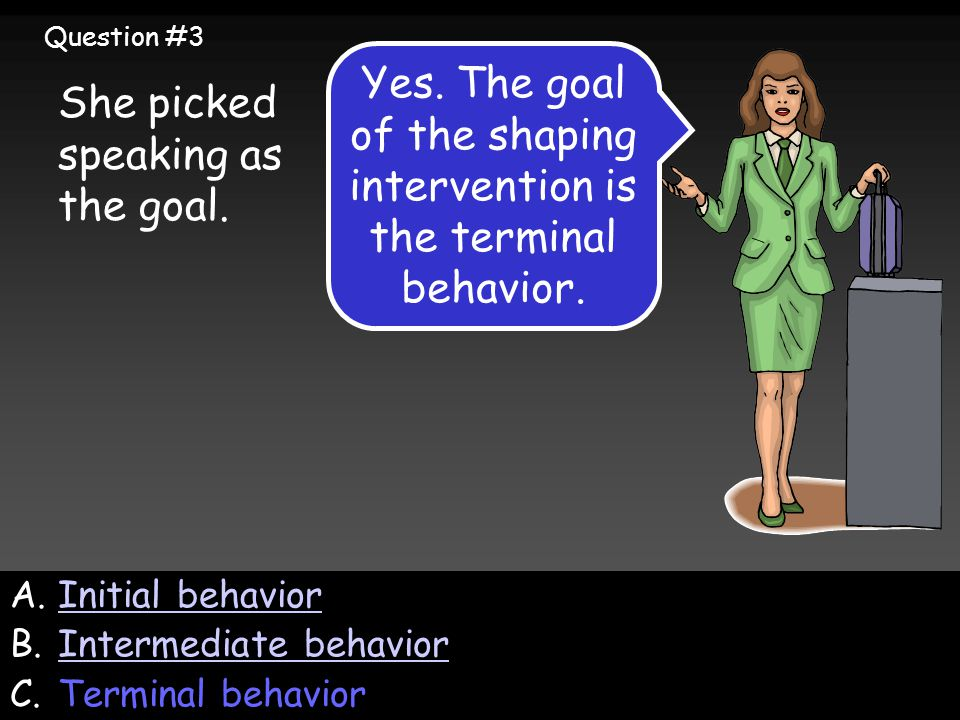 A.Initial behaviorInitial behavior B.Intermediate behaviorIntermediate behavior C.Terminal behavior She picked speaking as the goal.