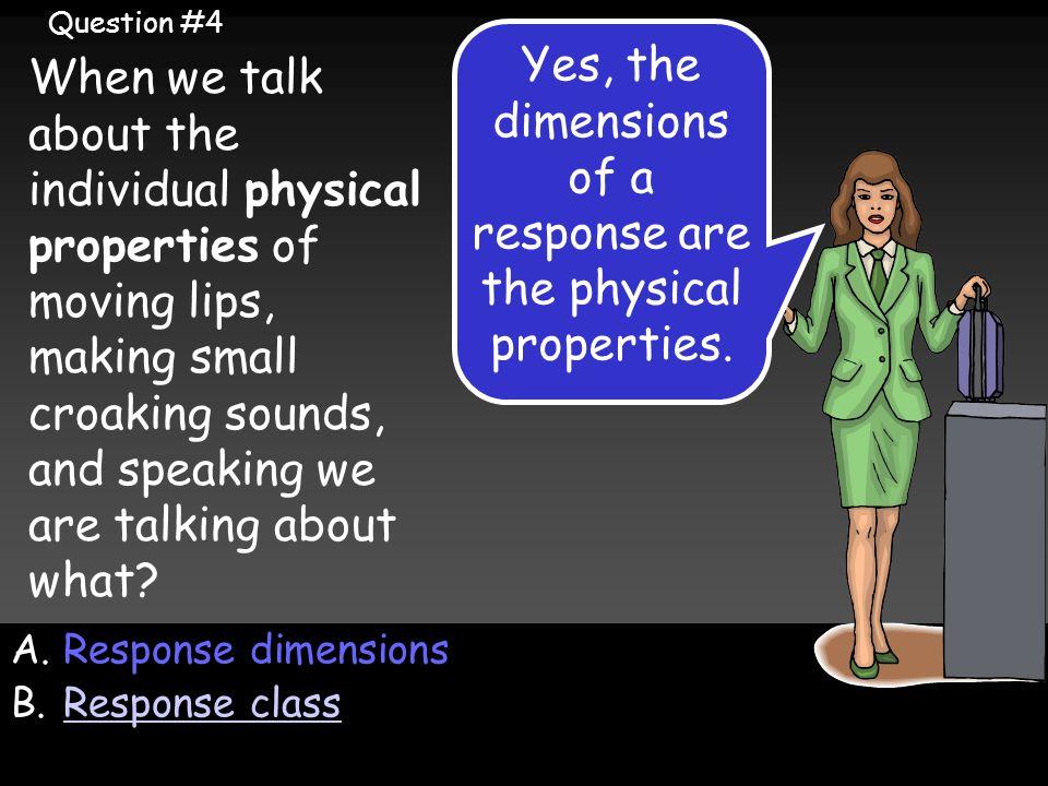 A.Response dimensions B.Response classResponse class Yes, the dimensions of a response are the physical properties.