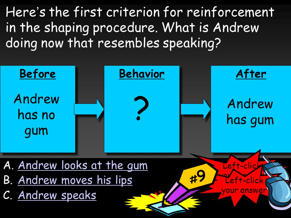 Before Behavior After ? Andrew has gum Andrew has no gum Here's the first criterion for reinforcement in the shaping procedure. What is Andrew doing n