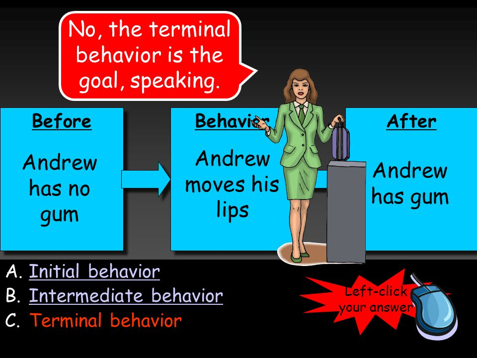 Before Behavior After Andrew moves his lips Andrew has gum Andrew has no gum A.Initial behaviorInitial behavior B.Intermediate behaviorIntermediate behavior C.Terminal behavior No, the terminal behavior is the goal, speaking.