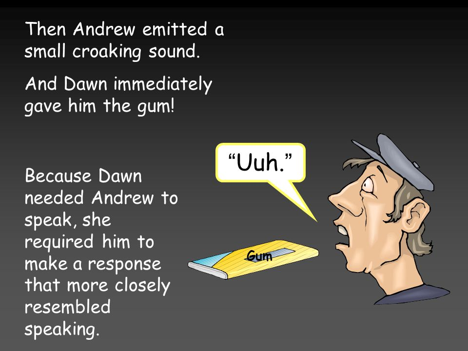 Then Andrew emitted a small croaking sound. And Dawn immediately gave him the gum.